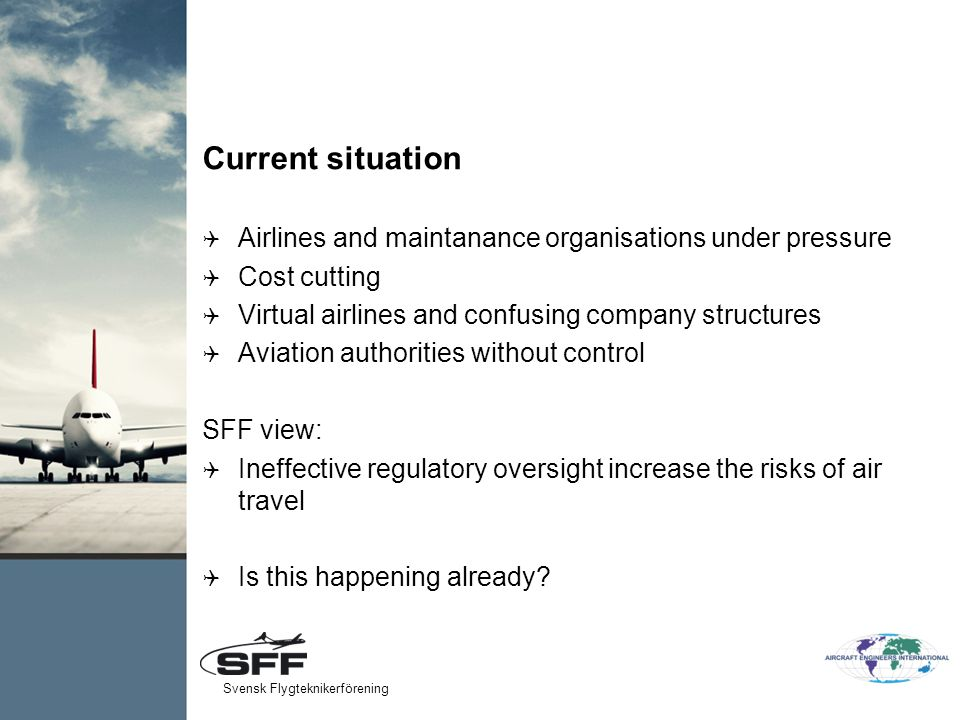 Current situation  Airlines and maintanance organisations under pressure  Cost cutting  Virtual airlines and confusing company structures  Aviation authorities without control SFF view:  Ineffective regulatory oversight increase the risks of air travel  Is this happening already.
