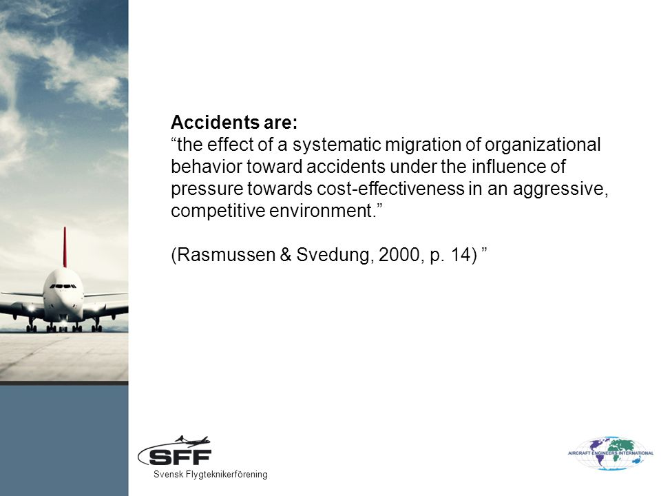 Accidents are: the effect of a systematic migration of organizational behavior toward accidents under the influence of pressure towards cost-effectiveness in an aggressive, competitive environment. (Rasmussen & Svedung, 2000, p.
