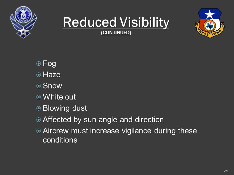Reduced Visibility (CONTINUED)  Fog  Haze  Snow  White out  Blowing dust  Affected by sun angle and direction  Aircrew must increase vigilance during these conditions 32