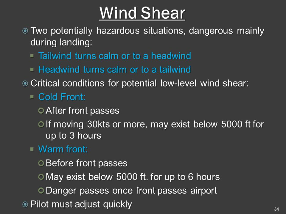 Wind Shear  Two potentially hazardous situations, dangerous mainly during landing:  Tailwind turns calm or to a headwind  Headwind turns calm or to a tailwind  Critical conditions for potential low-level wind shear:  Cold Front: After front passes If moving 30kts or more, may exist below 5000 ft for up to 3 hours  Warm front: Before front passes May exist below 5000 ft.
