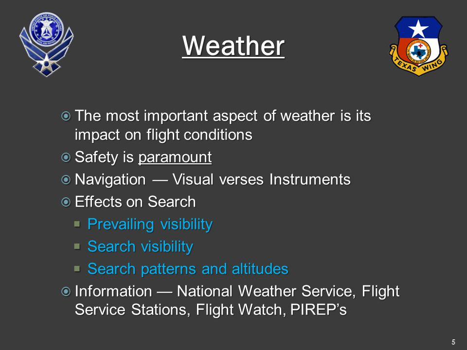 Weather  The most important aspect of weather is its impact on flight conditions  Safety is paramount  Navigation — Visual verses Instruments  Effects on Search  Prevailing visibility  Search visibility  Search patterns and altitudes  Information — National Weather Service, Flight Service Stations, Flight Watch, PIREP's 5