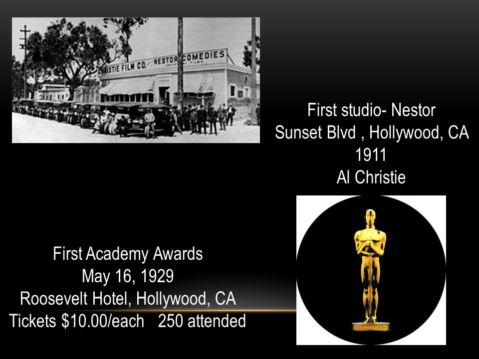 First studio- Nestor Sunset Blvd, Hollywood, CA 1911 Al Christie First Academy Awards May 16, 1929 Roosevelt Hotel, Hollywood, CA Tickets $10.00/each 250 attended
