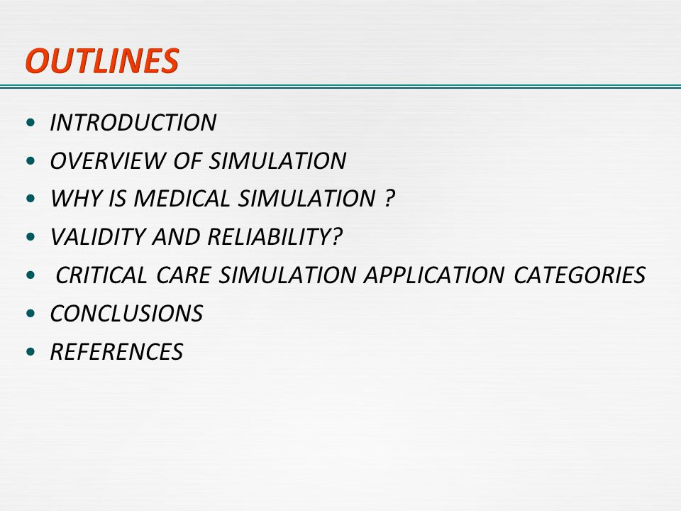 INTRODUCTION OVERVIEW OF SIMULATION WHY IS MEDICAL SIMULATION ? VALIDITY AND RELIABILITY? CRITICAL CARE SIMULATION APPLICATION CATEGORIES CONCLUSIONS
