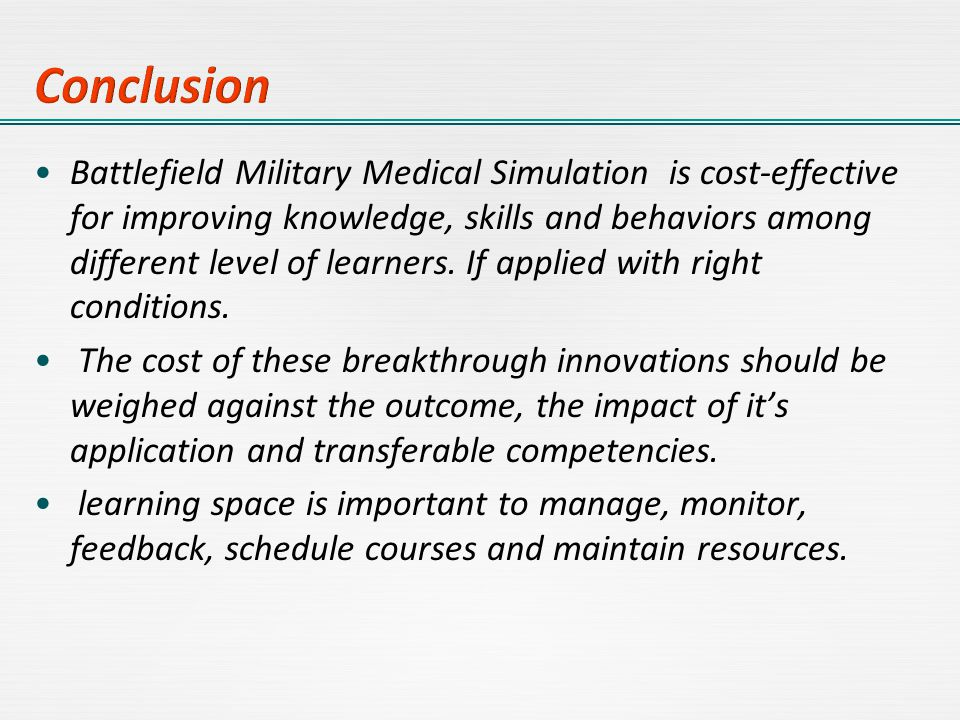 Battlefield Military Medical Simulation is cost-effective for improving knowledge, skills and behaviors among different level of learners. If applied