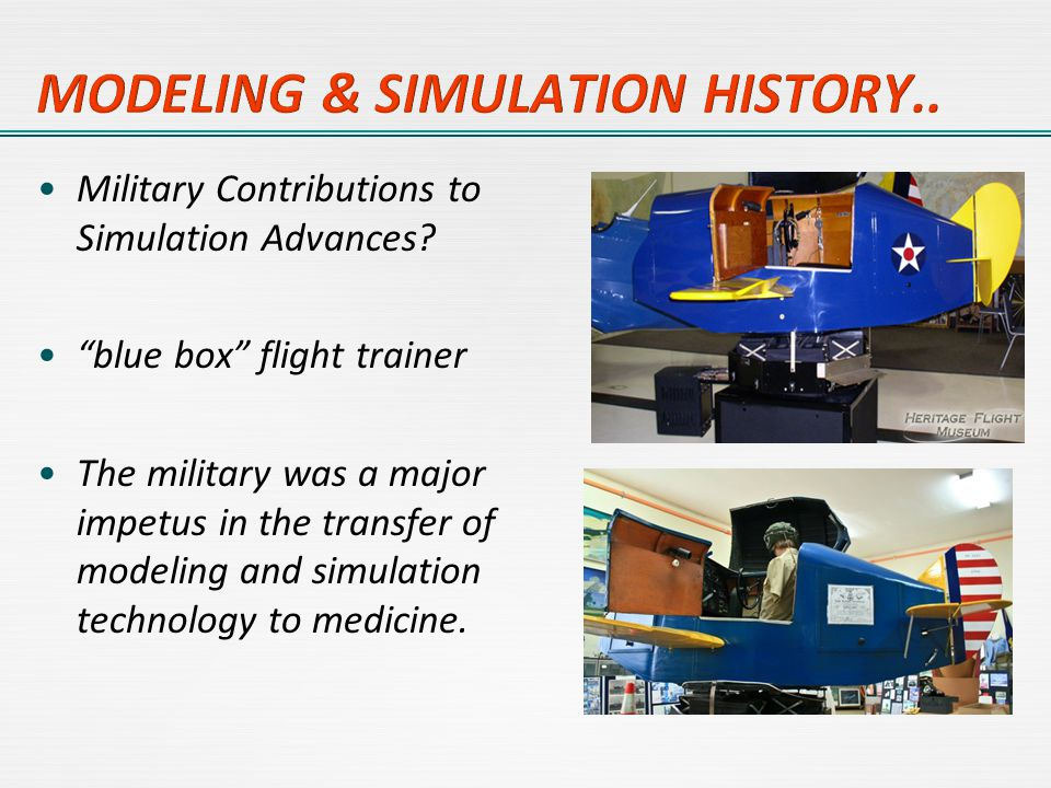 "Military Contributions to Simulation Advances? ""blue box"" flight trainer The military was a major impetus in the transfer of modeling and simulation t"