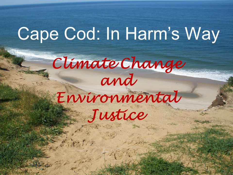 Cape Cod: In Harm's Way Climate Change and Environmental Justice