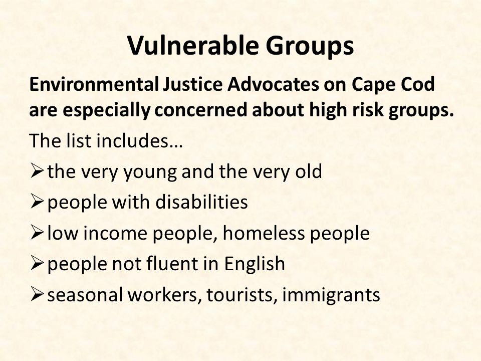 Vulnerable Groups Environmental Justice Advocates on Cape Cod are especially concerned about high risk groups.