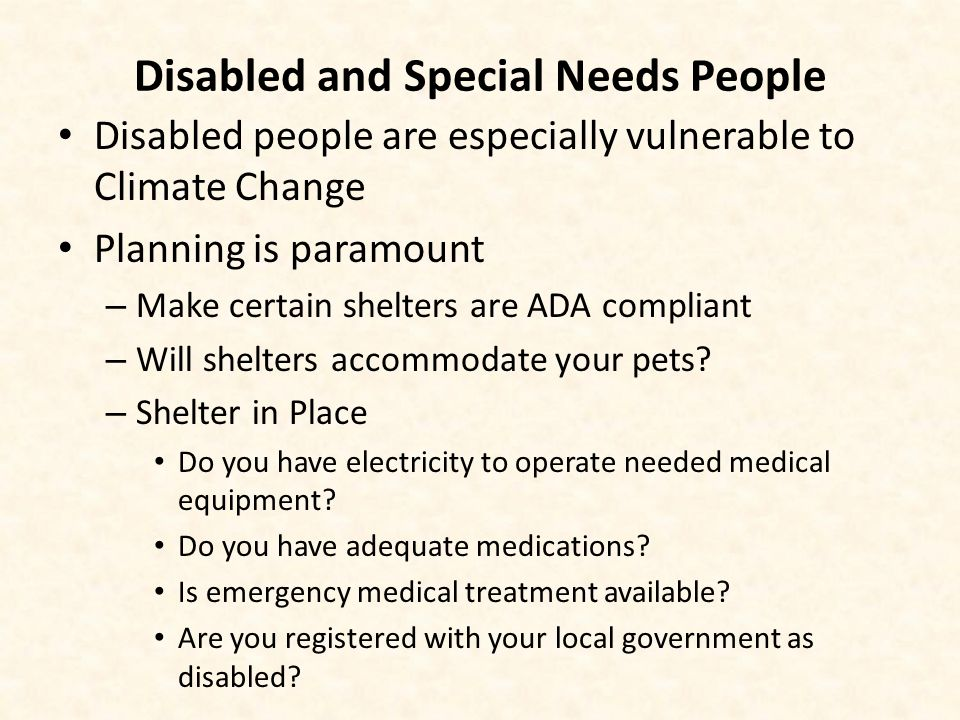 Disabled and Special Needs People Disabled people are especially vulnerable to Climate Change Planning is paramount – Make certain shelters are ADA compliant – Will shelters accommodate your pets.