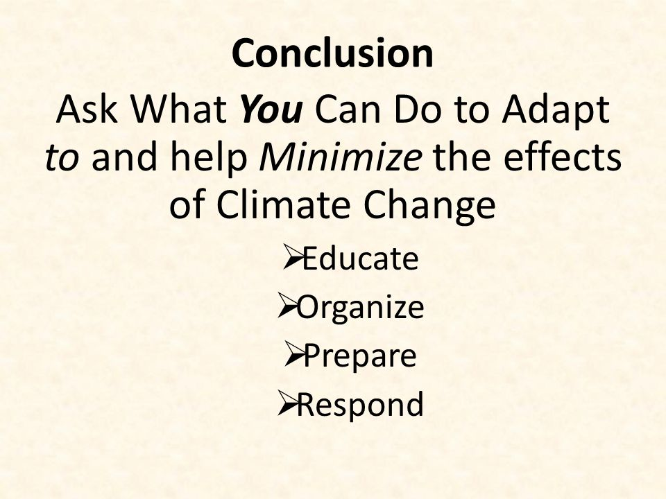 Conclusion Ask What You Can Do to Adapt to and help Minimize the effects of Climate Change  Educate  Organize  Prepare  Respond