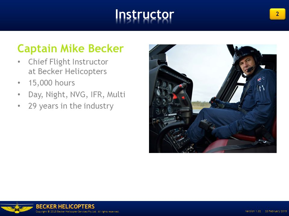 2 2 Version 1.02 20 February 2015 Copyright © 2015 Becker Helicopter Services Pty Ltd. All rights reserved. Captain Mike Becker Chief Flight Instructo