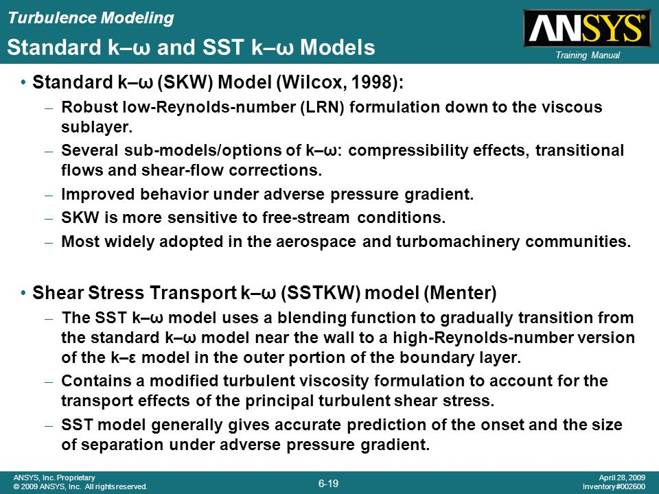 Turbulence Modeling 6-19 ANSYS, Inc. Proprietary © 2009 ANSYS, Inc. All rights reserved. April 28, 2009 Inventory #002600 Training Manual Standard k–ω