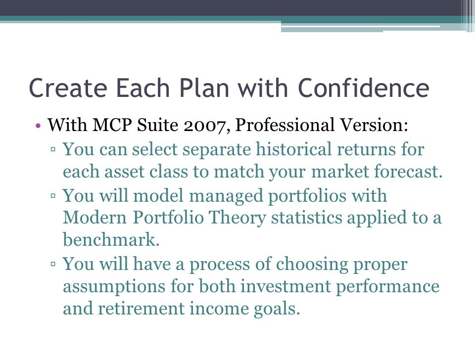 Create Each Plan with Confidence With MCP Suite 2007, Professional Version: ▫You can select separate historical returns for each asset class to match your market forecast.