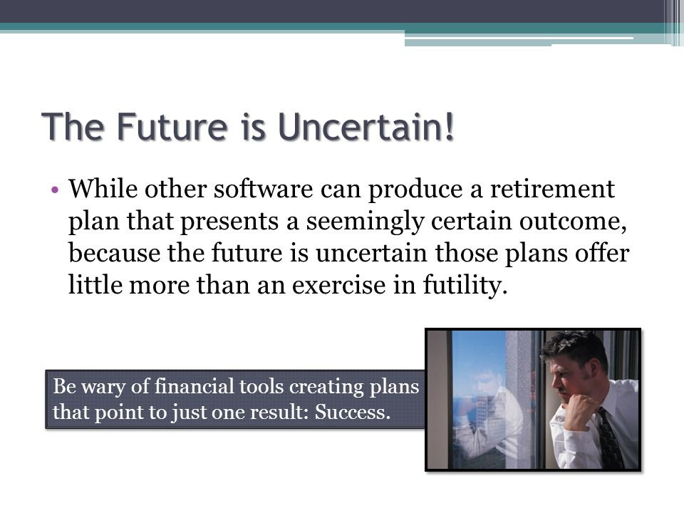 The Future is Uncertain! While other software can produce a retirement plan that presents a seemingly certain outcome, because the future is uncertain