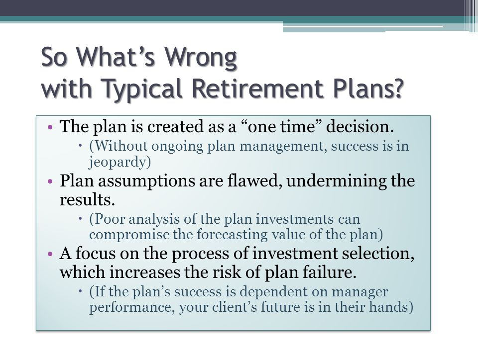 So What's Wrong with Typical Retirement Plans. The plan is created as a one time decision.