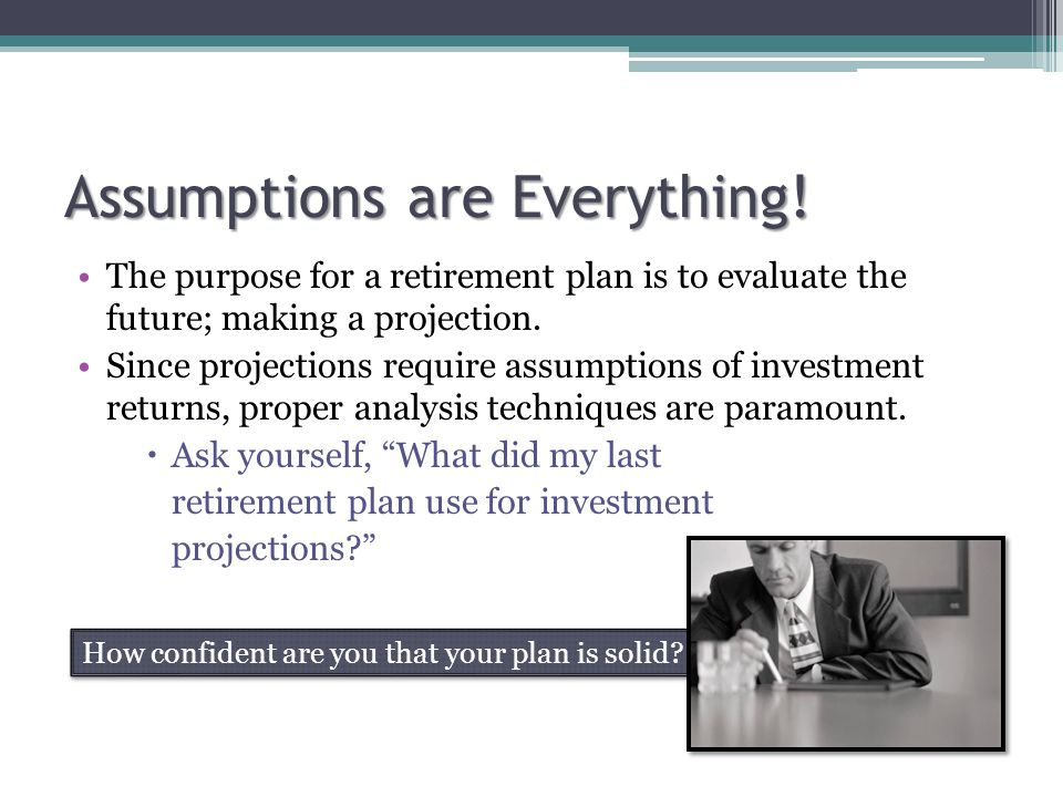 Assumptions are Everything! The purpose for a retirement plan is to evaluate the future; making a projection. Since projections require assumptions of