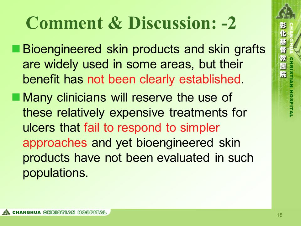 18 Comment & Discussion: -2 Bioengineered skin products and skin grafts are widely used in some areas, but their benefit has not been clearly establis