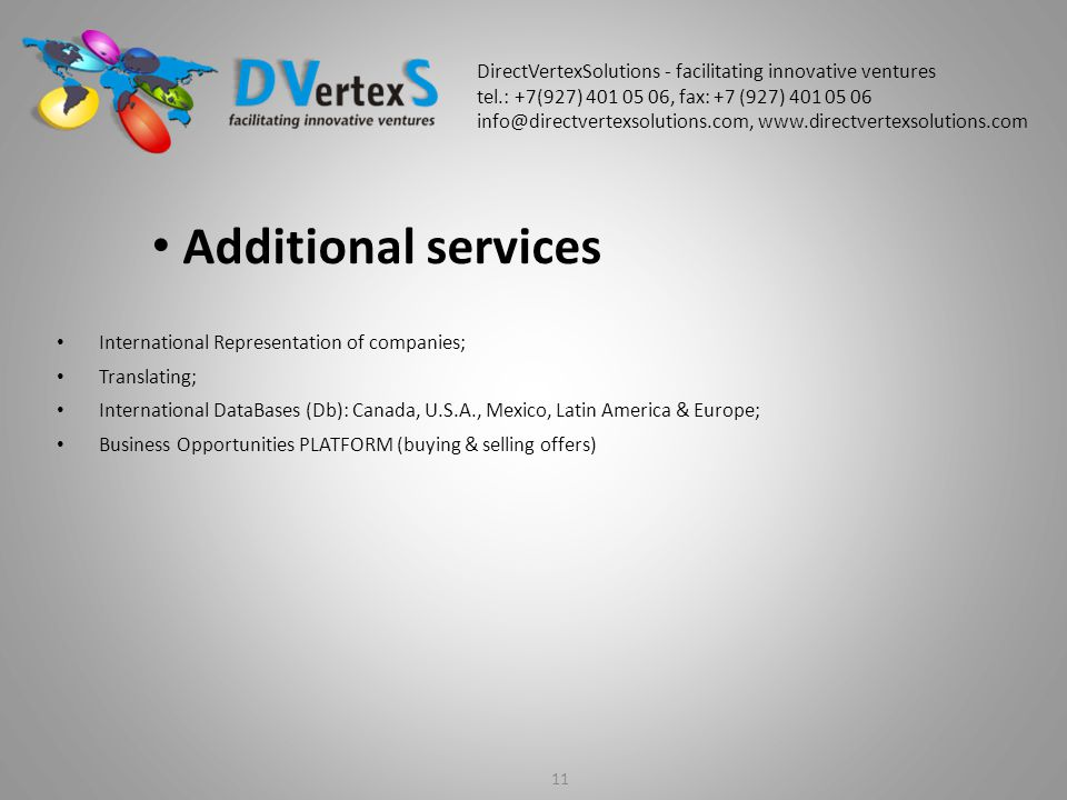 International Representation of companies; Translating; International DataBases (Db): Canada, U.S.A., Mexico, Latin America & Europe; Business Opportunities PLATFORM (buying & selling offers) 11 Additional services DirectVertexSolutions - facilitating innovative ventures tel.: +7(927) 401 05 06, fax: +7 (927) 401 05 06 info@directvertexsolutions.com, www.directvertexsolutions.com