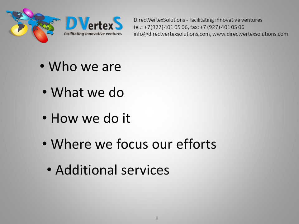8 Who we are What we do How we do it Where we focus our efforts Additional services DirectVertexSolutions - facilitating innovative ventures tel.: +7(927) 401 05 06, fax: +7 (927) 401 05 06 info@directvertexsolutions.com, www.directvertexsolutions.com