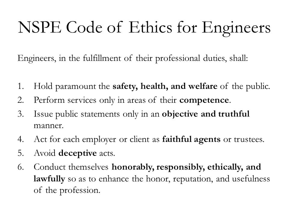 NSPE Code of Ethics for Engineers Engineers, in the fulfillment of their professional duties, shall: 1.Hold paramount the safety, health, and welfare of the public.
