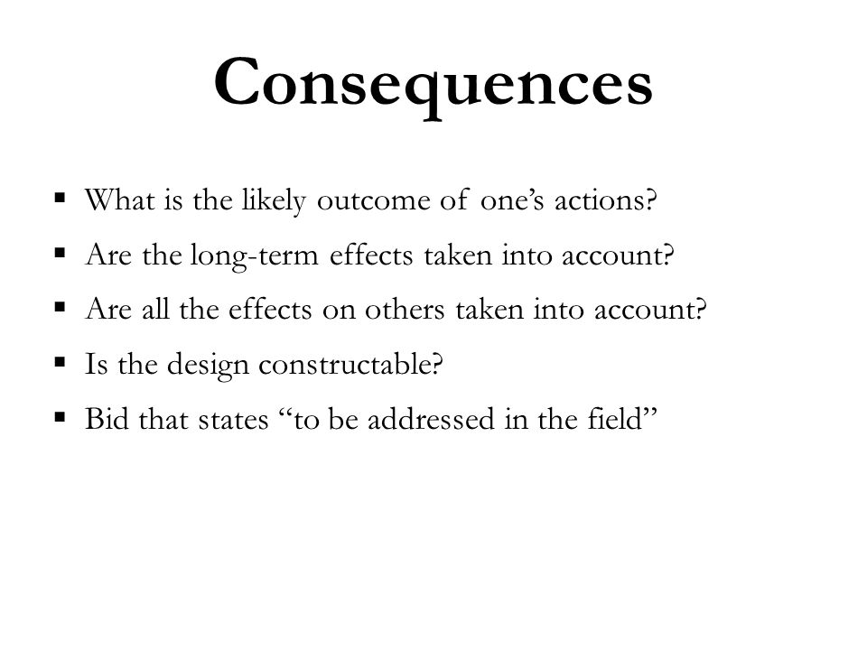 Consequences  What is the likely outcome of one's actions.
