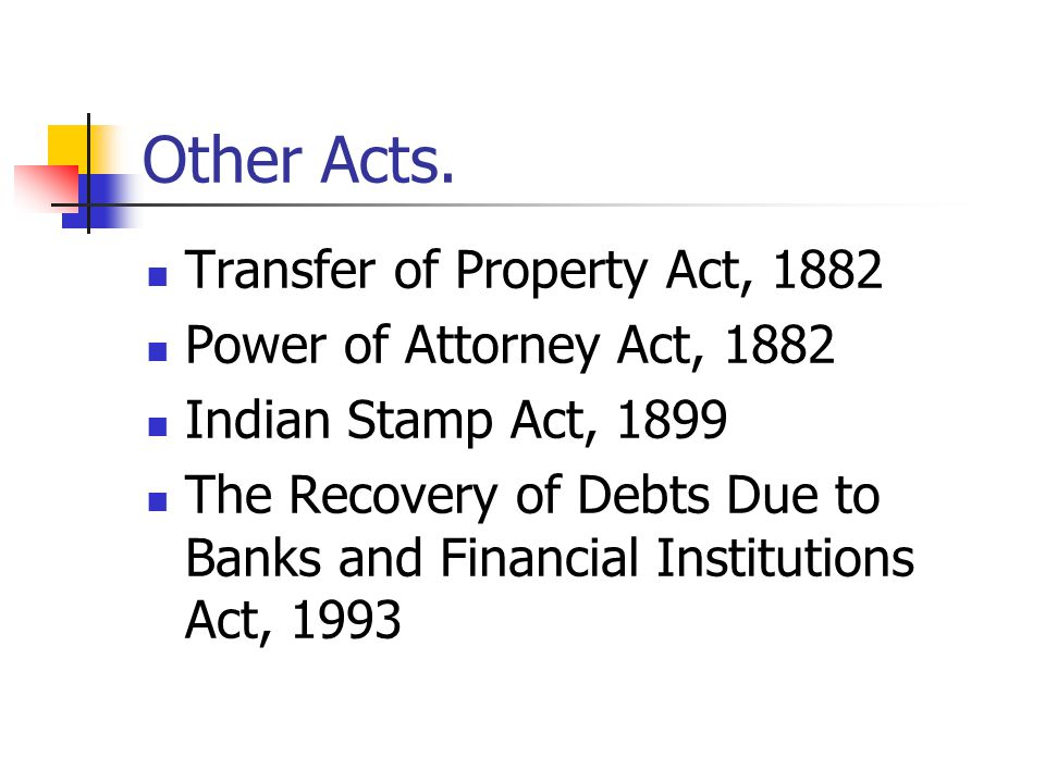 Other Acts. Transfer of Property Act, 1882 Power of Attorney Act, 1882 Indian Stamp Act, 1899 The Recovery of Debts Due to Banks and Financial Institu