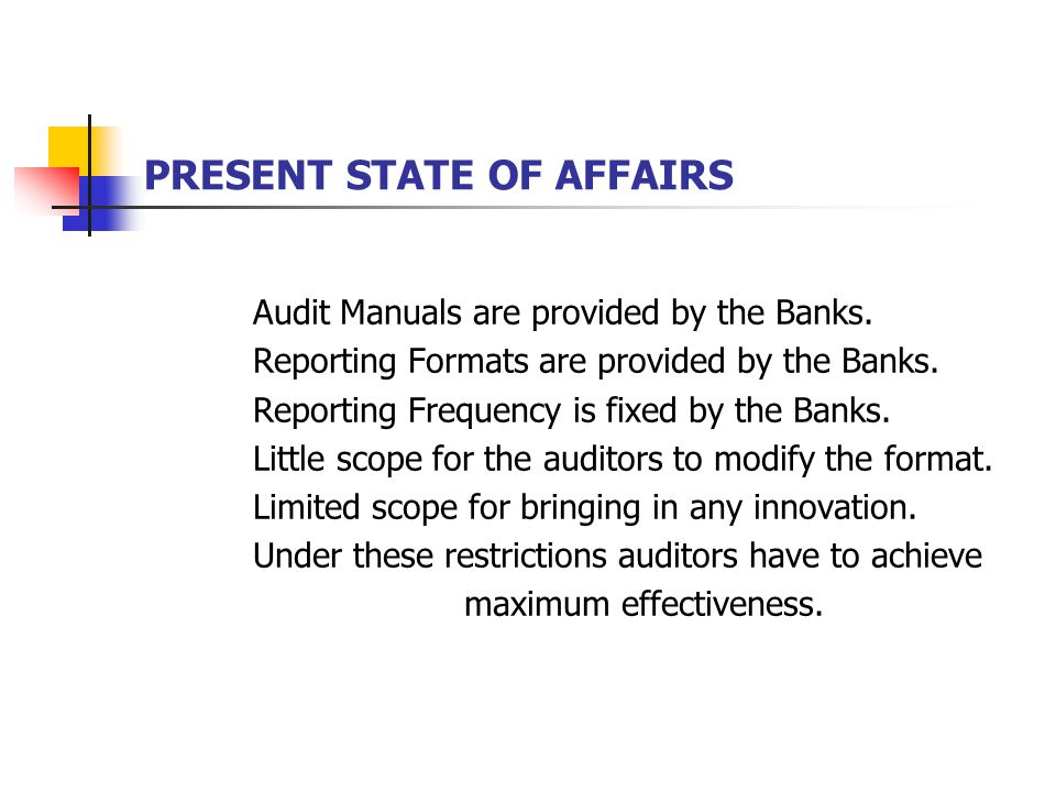 PRESENT STATE OF AFFAIRS Audit Manuals are provided by the Banks. Reporting Formats are provided by the Banks. Reporting Frequency is fixed by the Ban