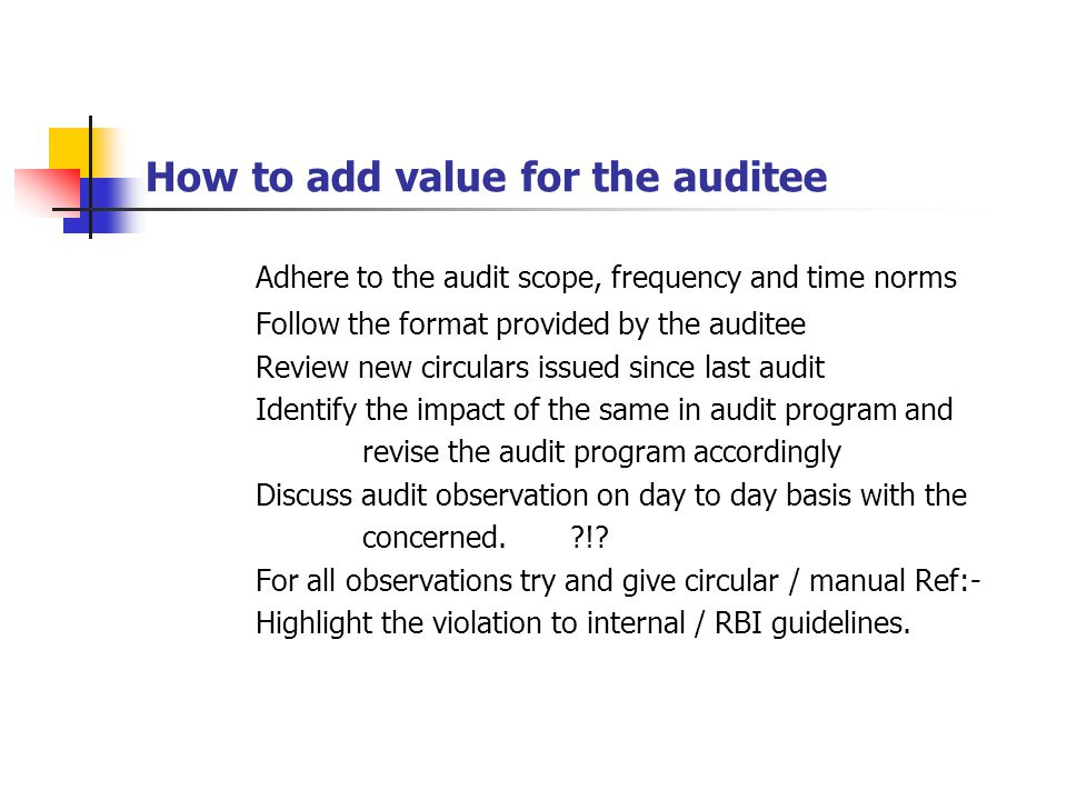 How to add value for the auditee Adhere to the audit scope, frequency and time norms Follow the format provided by the auditee Review new circulars is