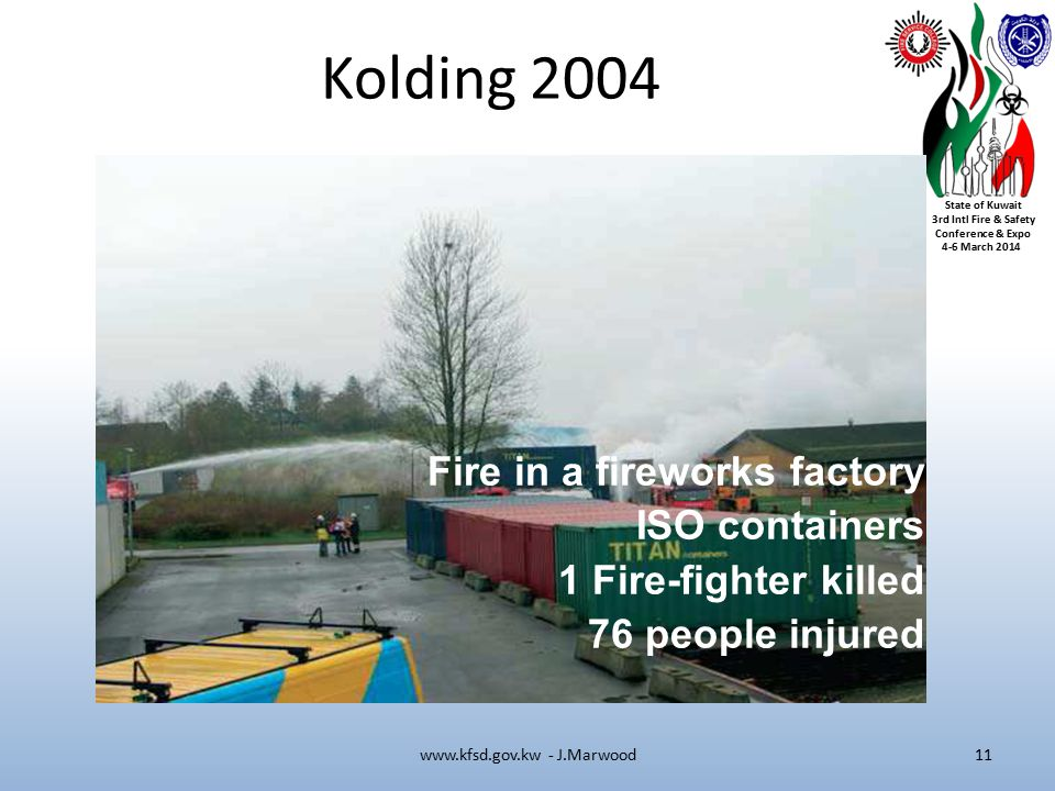 State of Kuwait 3rd Intl Fire & Safety Conference & Expo 4-6 March 2014 Kolding 2004 www.kfsd.gov.kw - J.Marwood11 Fire in a fireworks factory ISO containers 1 Fire-fighter killed 76 people injured