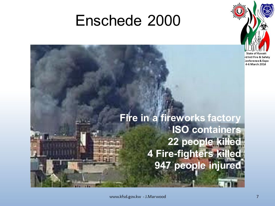 State of Kuwait 3rd Intl Fire & Safety Conference & Expo 4-6 March 2014 Enschede 2000 www.kfsd.gov.kw - J.Marwood7 Fire in a fireworks factory ISO containers 22 people killed 4 Fire-fighters killed 947 people injured