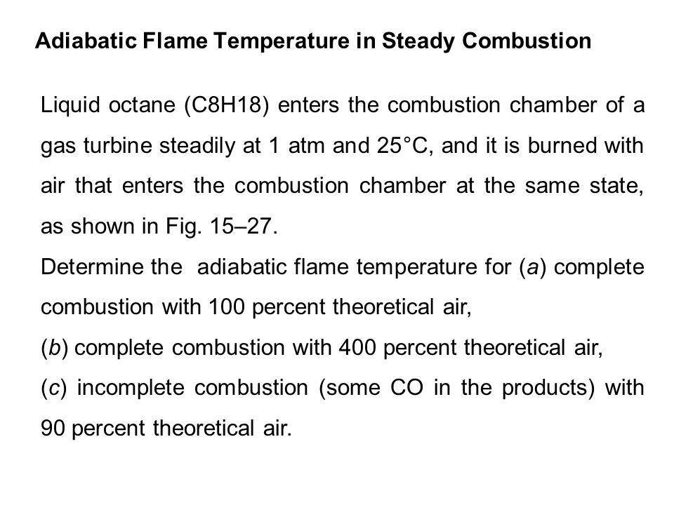 Adiabatic Flame Temperature in Steady Combustion Liquid octane (C8H18) enters the combustion chamber of a gas turbine steadily at 1 atm and 25°C, and it is burned with air that enters the combustion chamber at the same state, as shown in Fig.