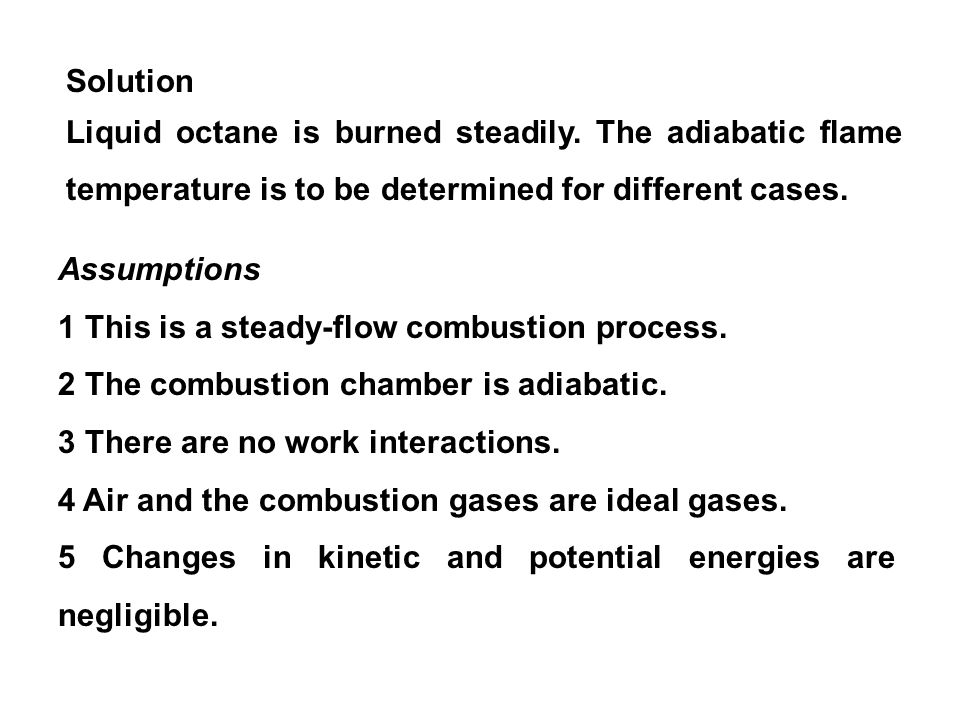 Solution Liquid octane is burned steadily. The adiabatic flame temperature is to be determined for different cases. Assumptions 1 This is a steady-flo