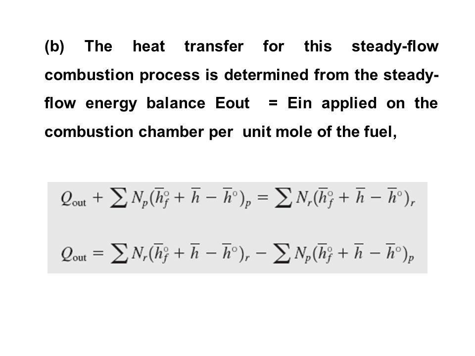 (b) The heat transfer for this steady-flow combustion process is determined from the steady- flow energy balance Eout = Ein applied on the combustion chamber per unit mole of the fuel,