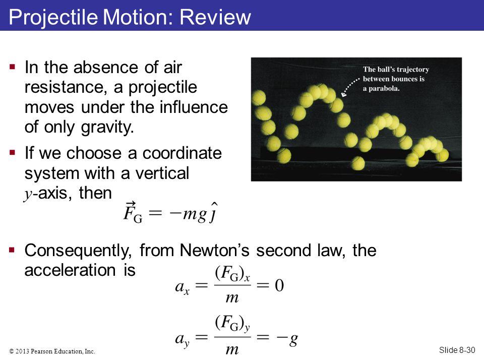 © 2013 Pearson Education, Inc. Projectile Motion: Review  In the absence of air resistance, a projectile moves under the influence of only gravity. 