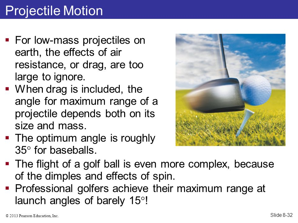 © 2013 Pearson Education, Inc. Projectile Motion  For low-mass projectiles on earth, the effects of air resistance, or drag, are too large to ignore.