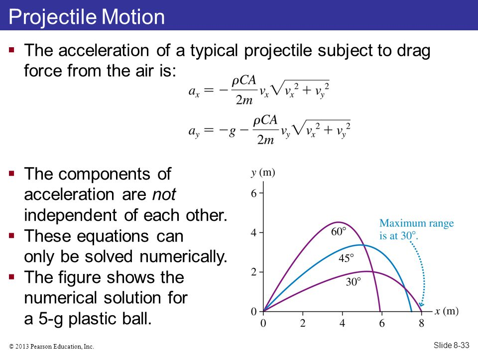 © 2013 Pearson Education, Inc. Projectile Motion  The acceleration of a typical projectile subject to drag force from the air is:  The components of