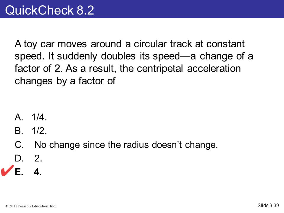 © 2013 Pearson Education, Inc. A toy car moves around a circular track at constant speed. It suddenly doubles its speed—a change of a factor of 2. As