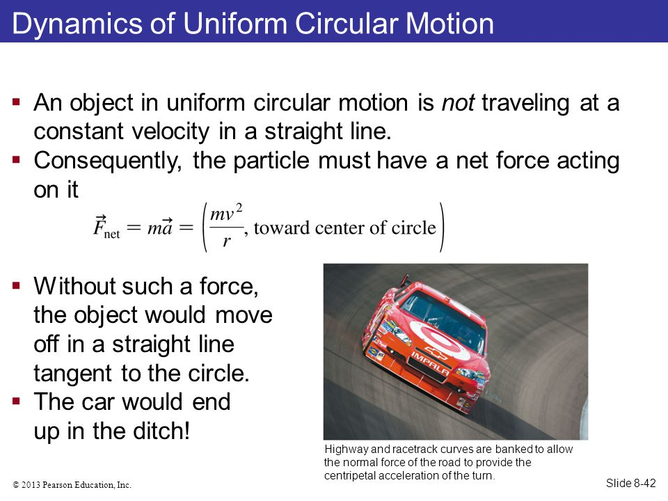 © 2013 Pearson Education, Inc. Dynamics of Uniform Circular Motion  Without such a force, the object would move off in a straight line tangent to the