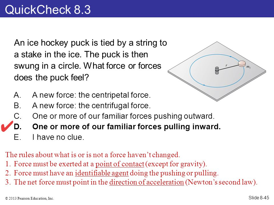 © 2013 Pearson Education, Inc. An ice hockey puck is tied by a string to a stake in the ice. The puck is then swung in a circle. What force or forces