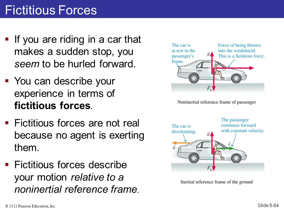© 2013 Pearson Education, Inc. Fictitious Forces  If you are riding in a car that makes a sudden stop, you seem to be hurled forward.  You can descr