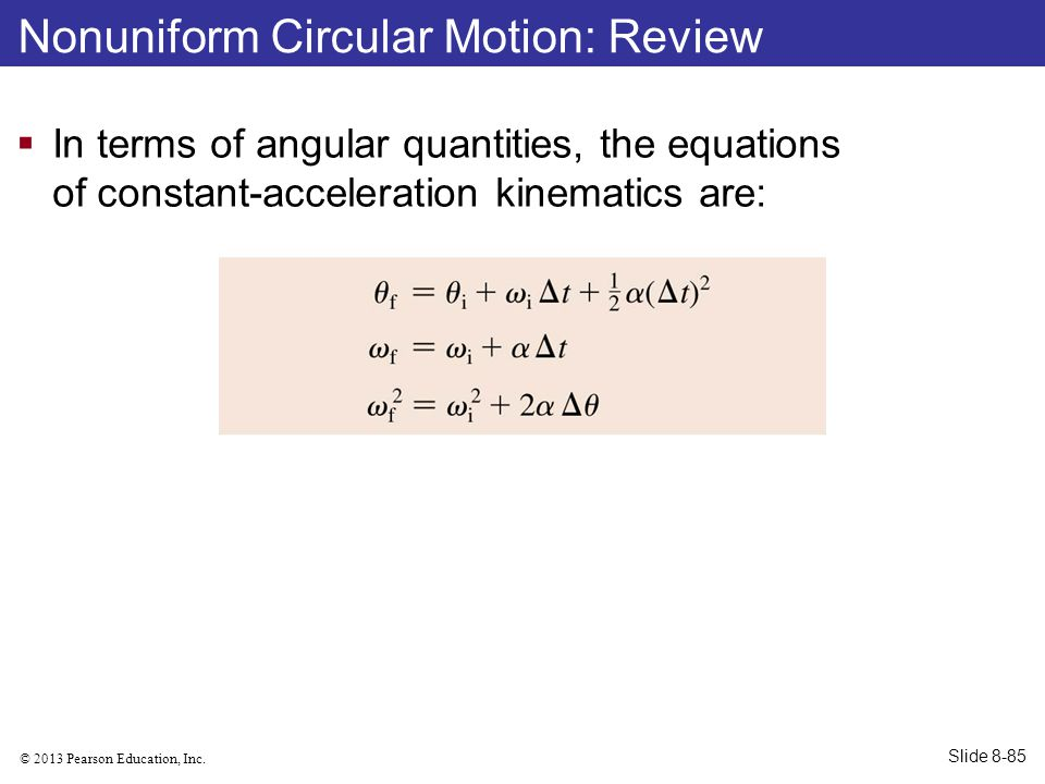 © 2013 Pearson Education, Inc. Nonuniform Circular Motion: Review  In terms of angular quantities, the equations of constant-acceleration kinematics