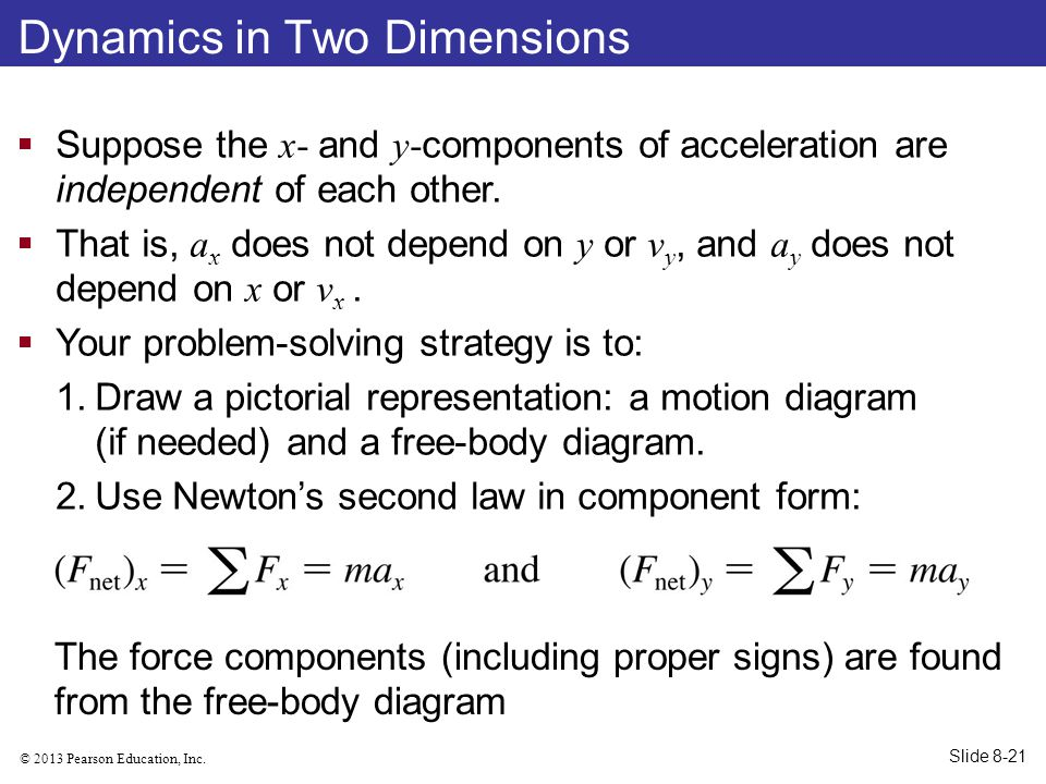 © 2013 Pearson Education, Inc. Dynamics in Two Dimensions  Suppose the x- and y- components of acceleration are independent of each other.  That is,