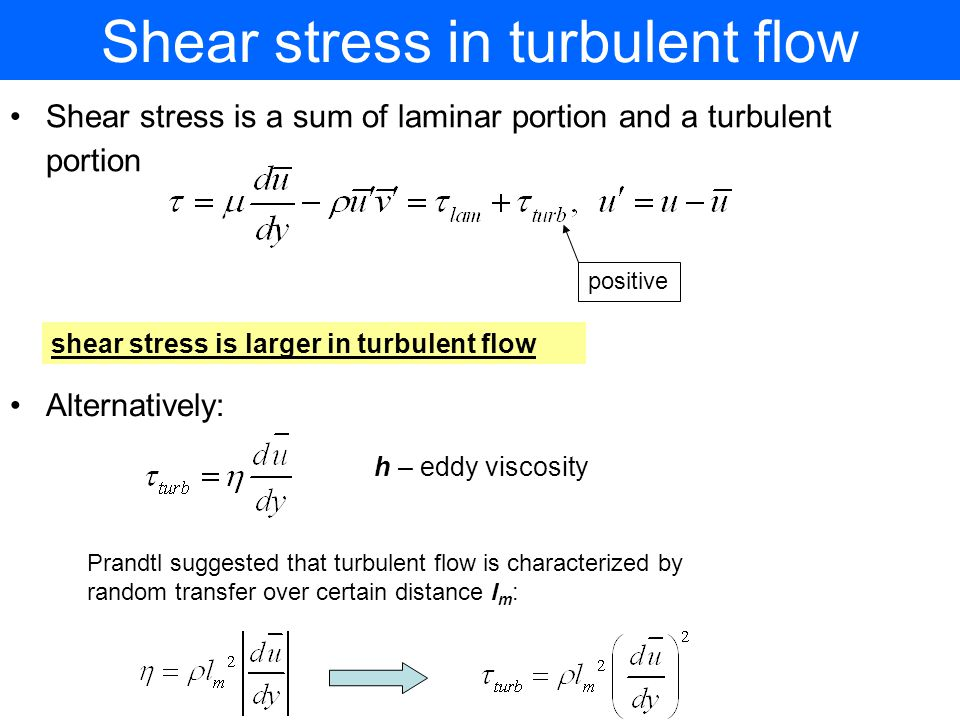 Shear stress in turbulent flow Shear stress is a sum of laminar portion and a turbulent portion shear stress is larger in turbulent flow positive Alternatively: h – eddy viscosity Prandtl suggested that turbulent flow is characterized by random transfer over certain distance l m :