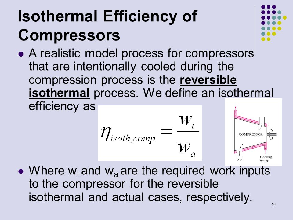 16 Isothermal Efficiency of Compressors A realistic model process for compressors that are intentionally cooled during the compression process is the