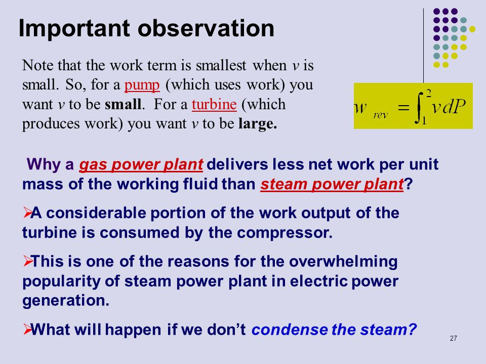 27 Important observation Note that the work term is smallest when v is small. So, for a pump (which uses work) you want v to be small. For a turbine (