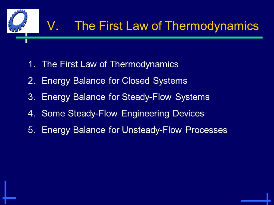 V.The First Law of Thermodynamics 1.The First Law of Thermodynamics 2.Energy Balance for Closed Systems 3.Energy Balance for Steady-Flow Systems 4.Som