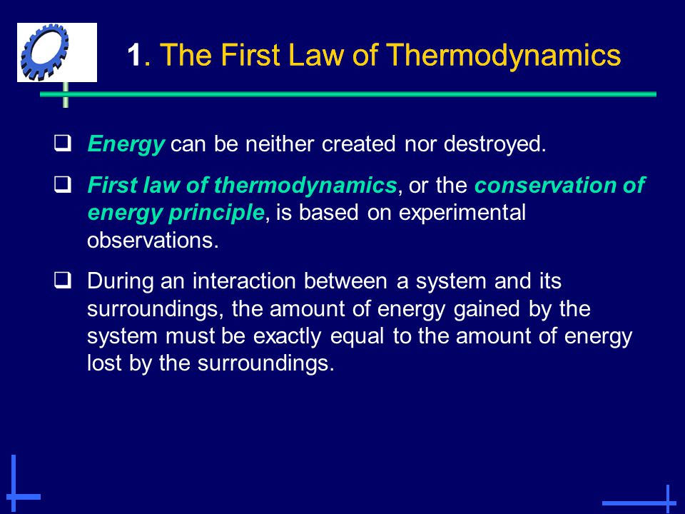 1. The First Law of Thermodynamics  Energy can be neither created nor destroyed.  First law of thermodynamics, or the conservation of energy princip