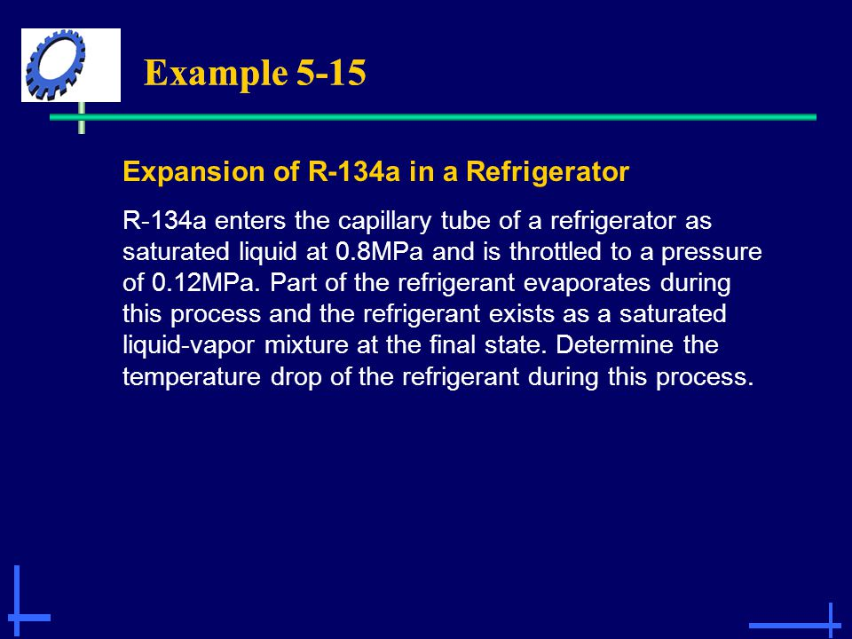 Example 5-15 Expansion of R-134a in a Refrigerator R-134a enters the capillary tube of a refrigerator as saturated liquid at 0.8MPa and is throttled t