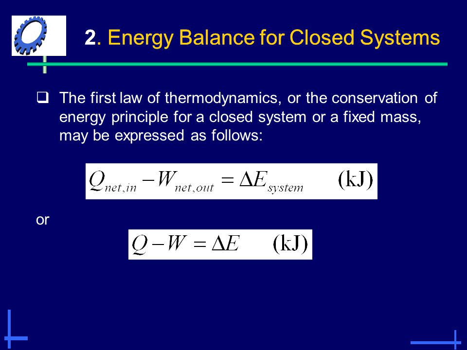 2. Energy Balance for Closed Systems  The first law of thermodynamics, or the conservation of energy principle for a closed system or a fixed mass, m
