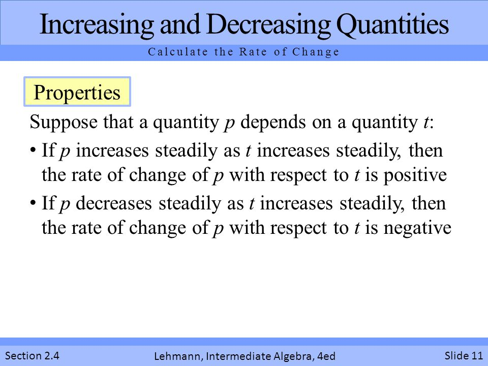Lehmann, Intermediate Algebra, 4ed Section 2.4 Suppose that a quantity p depends on a quantity t: If p increases steadily as t increases steadily, then the rate of change of p with respect to t is positive If p decreases steadily as t increases steadily, then the rate of change of p with respect to t is negative Slide 11 Increasing and Decreasing Quantities Calculate the Rate of Change Properties
