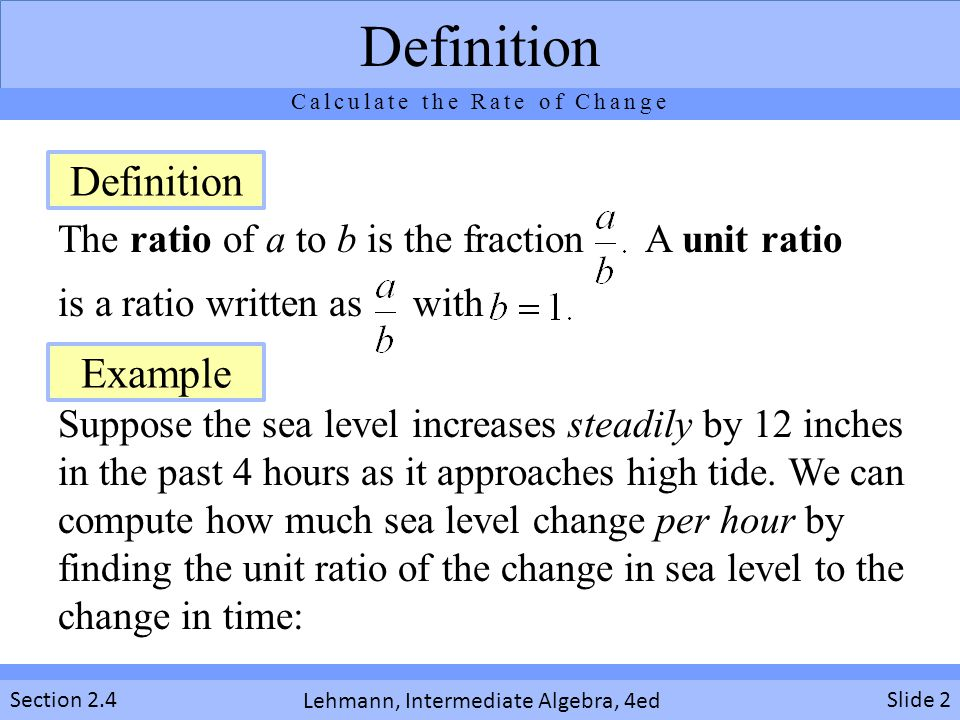 Lehmann, Intermediate Algebra, 4ed Section 2.4 The ratio of a to b is the fraction A unit ratio is a ratio written as with Suppose the sea level increases steadily by 12 inches in the past 4 hours as it approaches high tide.